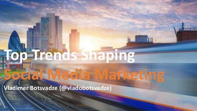 Top Trends Shaping Social Media Marketing Vladimer Botsvadze (@vladobotsvadze)