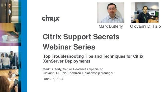 June 27, 2013 Citrix Support Secrets Webinar Series Top Troubleshooting Tips and Techniques for Citrix XenServer Deploymen...