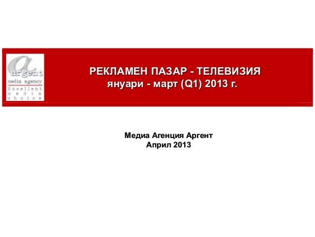РЕКЛАМЕН ПАЗАР - ТЕЛЕВИЗИЯ       януари - март (Q1) 2013 г.         Медиа Агенция Аргент             Април 20131