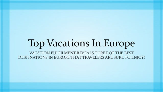 Top Vacations In Europe  VACATION FULFILMENT REVEALS THREE OF THE BEST  DESTINATIONS IN EUROPE THAT TRAVELERS ARE SURE TO ...