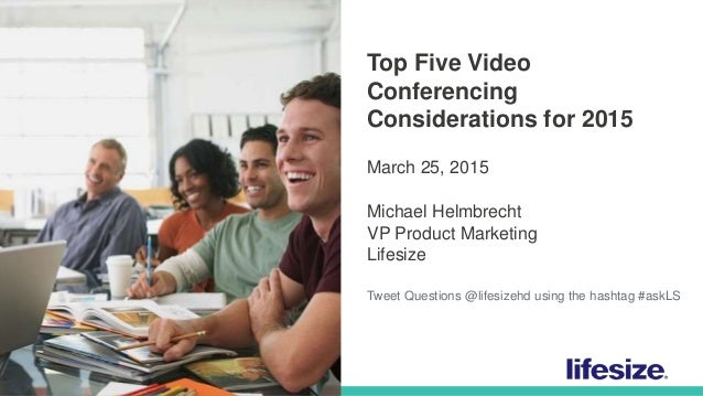 1 © 2015 Lifesize, a division of Logitech. All Rights Reserved. Confidential. Top Five Video Conferencing Considerations f...