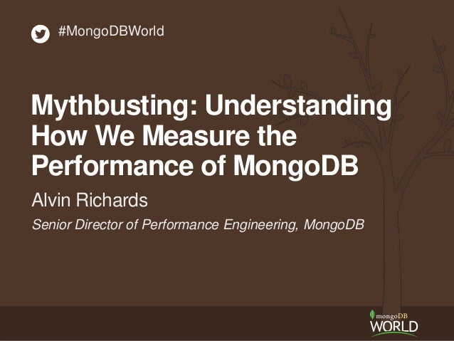 Senior Director of Performance Engineering, MongoDB Alvin Richards #MongoDBWorld Mythbusting: Understanding How We Measure...