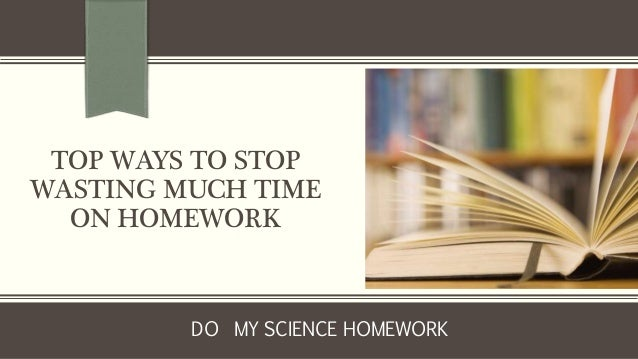 TOP WAYS TO STOP WASTING MUCH TIME ON HOMEWORK DO MY SCIENCE HOMEWORK