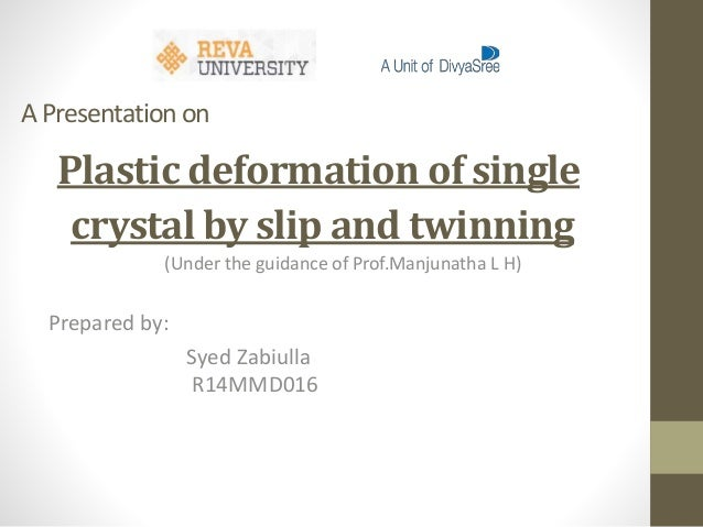A Presentationon Plastic deformation of single crystal by slip and twinning (Under the guidance of Prof.Manjunatha L H) Pr...
