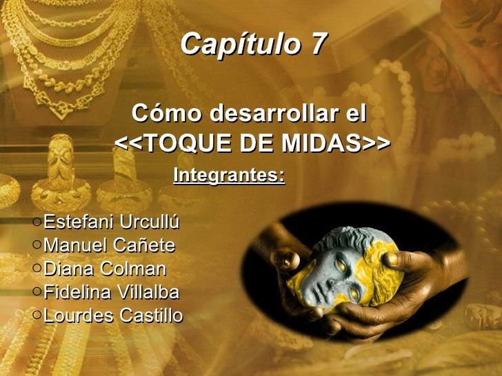 Capítulo 7 Cómo desarrollar el  <<TOQUE DE MIDAS>> <ul><li>Integrantes: </li></ul><ul><li>Estefani Urcullú </li></ul><ul><...