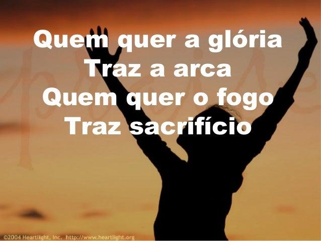 Quem quer a glória Traz a arca Quem quer o fogo Traz sacrifício