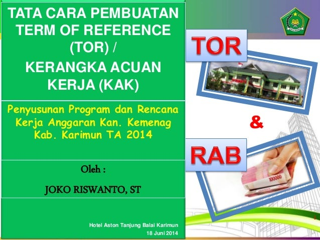 & Oleh : JOKO RISWANTO, ST TATA CARA PEMBUATAN TERM OF REFERENCE (TOR) / KERANGKA ACUAN KERJA (KAK) Penyusunan Program dan...
