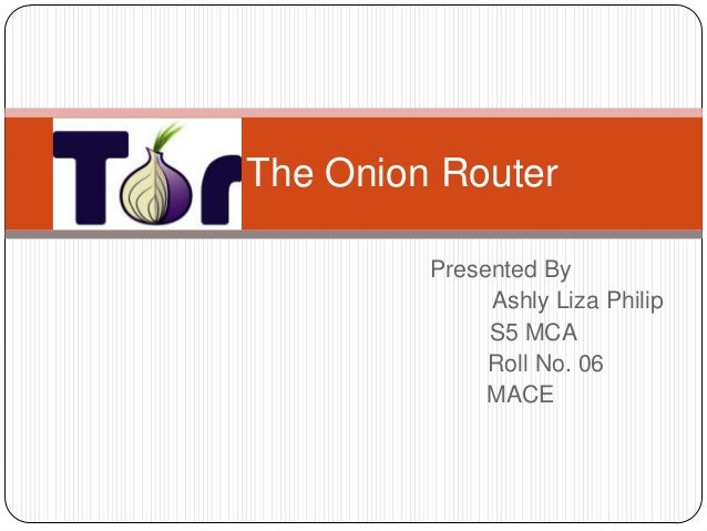 Tor – The Onion Router               Presented By                    Ashly Liza Philip                    S5 MCA          ...