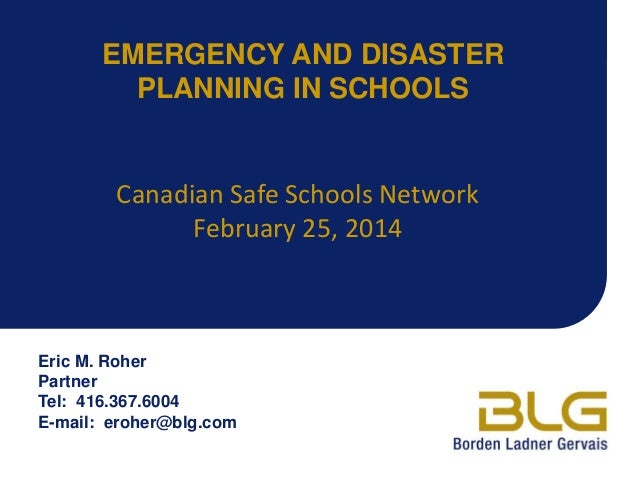 EMERGENCY AND DISASTER PLANNING IN SCHOOLS  Canadian Safe Schools Network February 25, 2014  Eric M. Roher Partner Tel: 41...