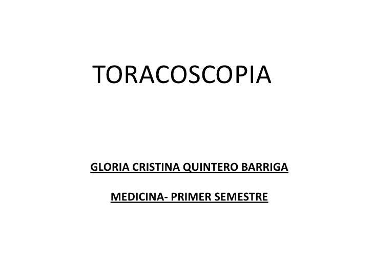 TORACOSCOPIA   GLORIA CRISTINA QUINTERO BARRIGA     MEDICINA- PRIMER SEMESTRE