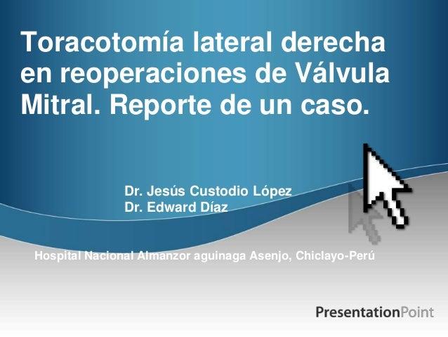 Toracotomía lateral derechaen reoperaciones de VálvulaMitral. Reporte de un caso.Dr. Jesús Custodio LópezDr. Edward DíazHo...
