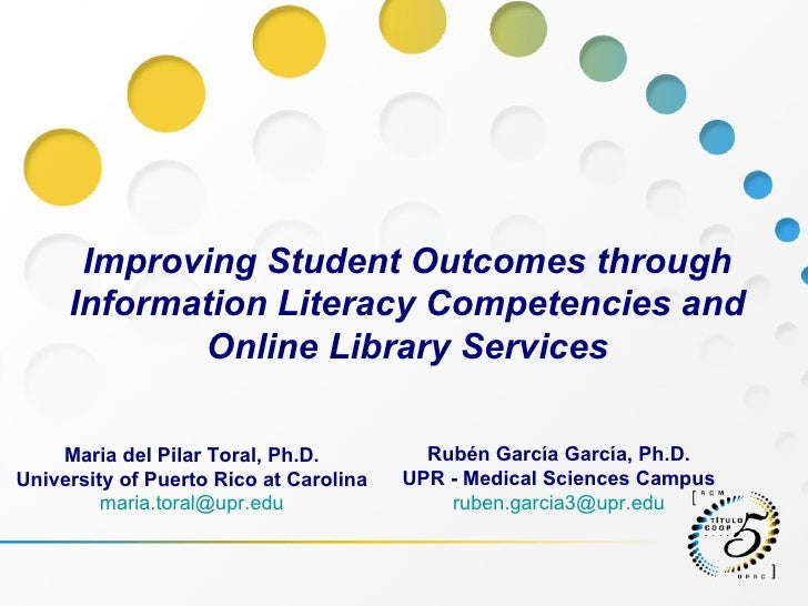 Improving Student Outcomes through Information Literacy Competencies and Online Library Services Rubén García García, Ph.D...