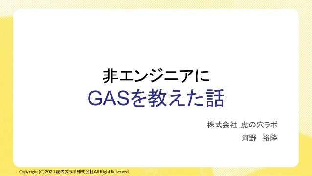 Copyright (C) 2021 虎の穴ラボ株式会社All Right Reserved. 非エンジニアに GASを教えた話 株式会社 虎の穴ラボ 河野 裕隆