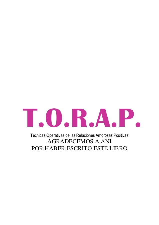 T.O.R.A.P. Técnicas Operativas de las Relaciones Amorosas Positivas  AGRADECEMOS A ANI POR HABER ESCRITO ESTE LIBRO