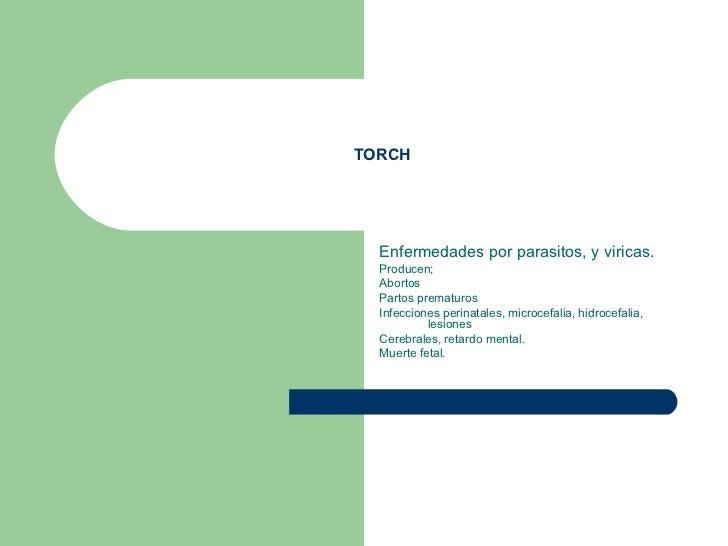 TORCH Enfermedades por parasitos, y viricas. Producen; Abortos Partos prematuros Infecciones perinatales, microcefalia, hi...