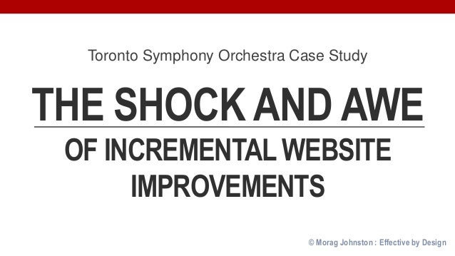 © Morag Johnston : Effective by Design THE SHOCK AND AWE OF INCREMENTAL WEBSITE IMPROVEMENTS Toronto Symphony Orchestra Ca...