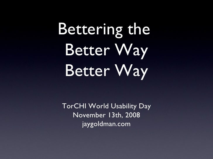 Bettering the  Better Way Better Way <ul><li>TorCHI World Usability Day </li></ul><ul><li>November 13th, 2008 </li></ul><u...