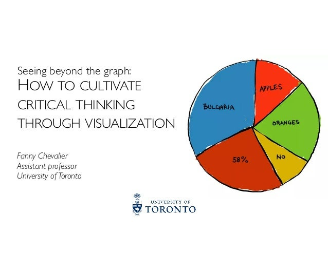 HOW TO CULTIVATE CRITICAL THINKING THROUGH VISUALIZATION Seeing beyond the graph: Fanny Chevalier Assistant professor Univ...