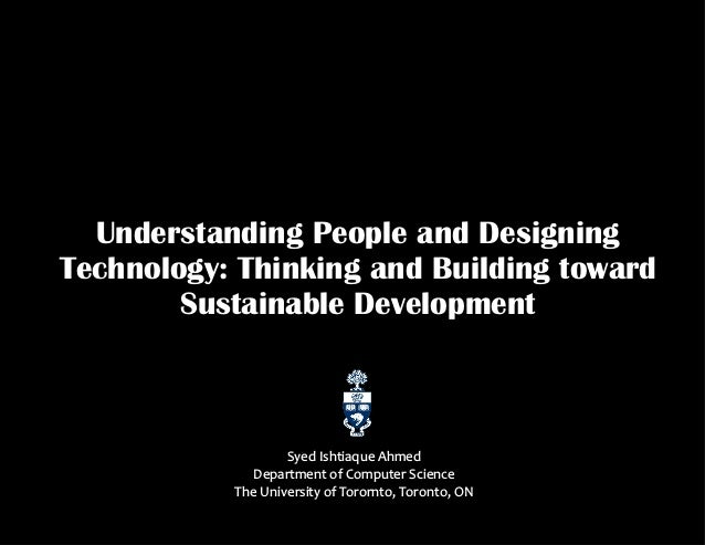 Understanding People and Designing Technology: Thinking and Building toward Sustainable Development Syed Ishtiaque Ahmed D...