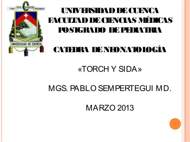 UNIVERSIDADDECUENCAFACULTADDECIENCIAS MÉDICASPOSTGRADO DEPEDIATRIACATEDRA DENEONATOLOGÍA«TORCH Y SIDA»MGS. PABLO SEMPERTEG...