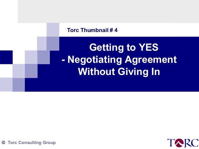 Torc Thumbnail # 4  Getting to YES - Negotiating Agreement Without Giving In  © Torc Consulting Group