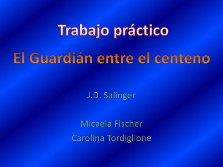 Trabajo práctico<br />El Guardián entre el centeno<br />J.D. Salinger<br />Micaela Fischer<br />Carolina Tordiglione <br />