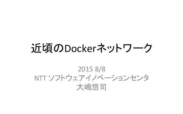 近頃のDockerネットワーク 2015  8/8   NTT  ソフトウェアイノベーションセンタ   大嶋悠司