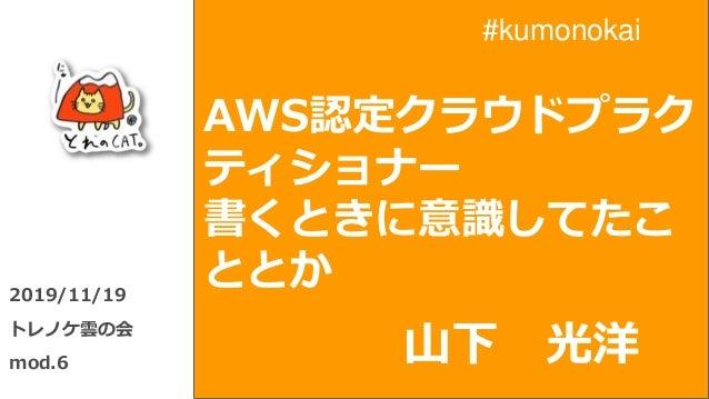 AWS認定クラウドプラク ティショナー 書くときに意識してたこ ととか2019/11/19 トレノケ雲の会 mod.6 山下 光洋 #kumonokai