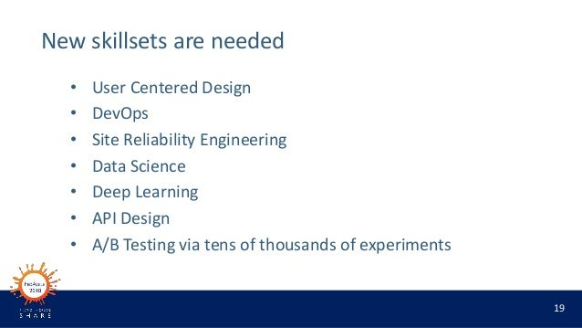 19 New skillsets are needed • User Centered Design • DevOps • Site Reliability Engineering • Data Science • Deep Learning ...