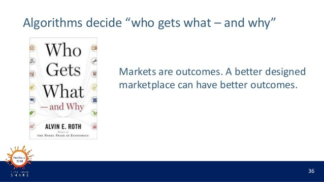"36 Algorithms decide ""who gets what – and why"" Markets are outcomes. A better designed marketplace can have better outcome..."