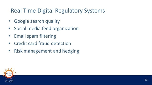 41 Real Time Digital Regulatory Systems • Google search quality • Social media feed organization • Email spam filtering • ...