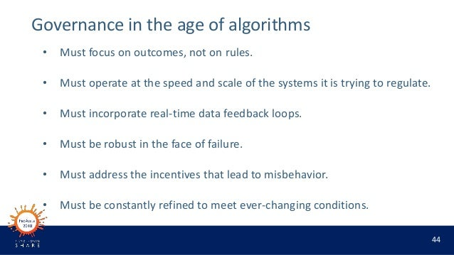 44 Governance in the age of algorithms • Must focus on outcomes, not on rules. • Must operate at the speed and scale of th...