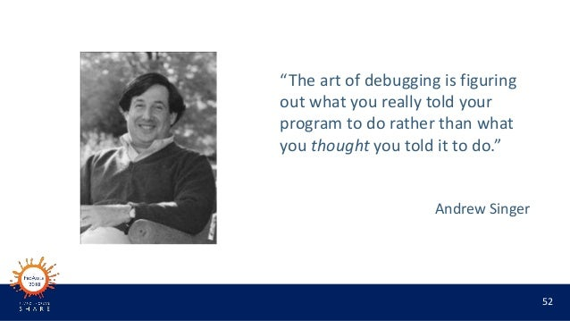 """52 """"The art of debugging is figuring out what you really told your program to do rather than what you thought you told it ..."""