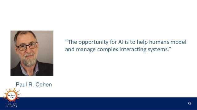 """75 """"The opportunity for AI is to help humans model and manage complex interacting systems."""" Paul R. Cohen"""