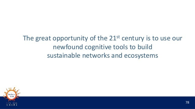 78 The great opportunity of the 21st century is to use our newfound cognitive tools to build sustainable networks and ecos...