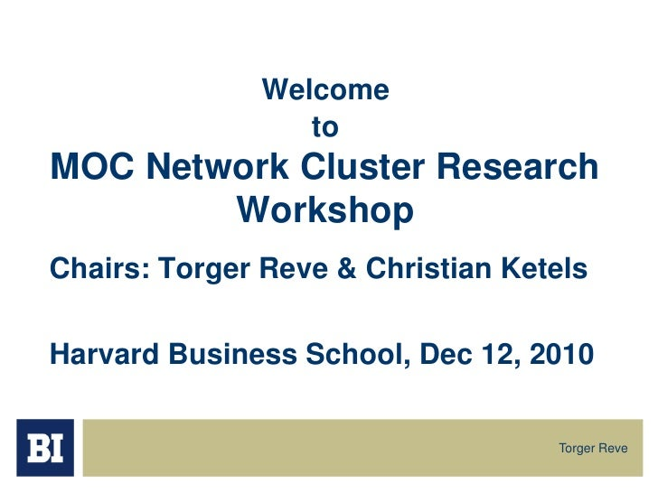 Chairs: Torger Reve & Christian Ketels<br />Harvard Business School, Dec 12, 2010 <br />WelcometoMOC Network Cluster Resea...
