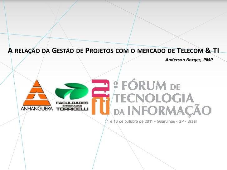 A relação da Gestão de Projetos com o mercado de Telecom & TI<br />Anderson Borges, PMP<br />