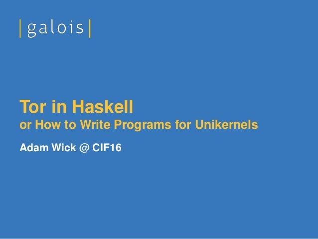 Adam Wick @ CIF16 Tor in Haskell or How to Write Programs for Unikernels
