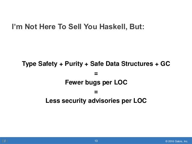 © 2016 Galois, Inc.13 © 2016 Galois, Inc.13 I'm Not Here To Sell You Haskell, But: Type Safety + Purity + Safe Data Struct...