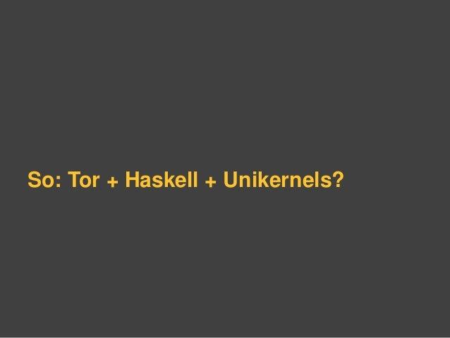 So: Tor + Haskell + Unikernels?