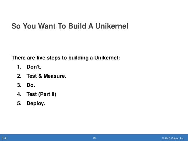 © 2016 Galois, Inc.18 © 2016 Galois, Inc.18 So You Want To Build A Unikernel There are five steps to building a Unikernel:...