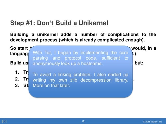 © 2016 Galois, Inc.19 © 2016 Galois, Inc.19 Step #1: Don't Build a Unikernel Building a unikernel adds a number of complic...