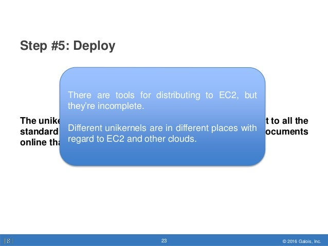 © 2016 Galois, Inc.23 © 2016 Galois, Inc.23 Step #5: Deploy The unikernel community is working to make deployment to all t...