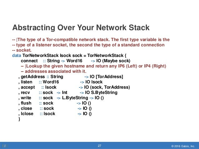 © 2016 Galois, Inc.27 © 2016 Galois, Inc.27 Abstracting Over Your Network Stack -- |The type of a Tor-compatible network s...