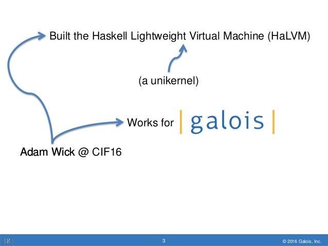 © 2016 Galois, Inc.3 © 2016 Galois, Inc.3 Adam Wick @ CIF16 Built the Haskell Lightweight Virtual Machine (HaLVM) Works fo...