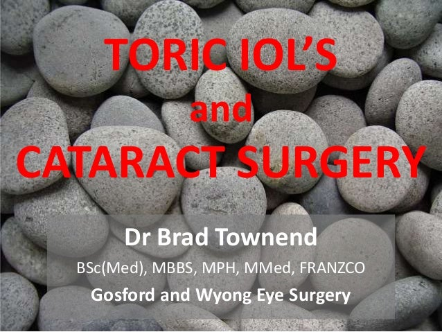 TORIC IOL'S and CATARACT SURGERY Dr Brad Townend BSc(Med), MBBS, MPH, MMed, FRANZCO Gosford and Wyong Eye Surgery