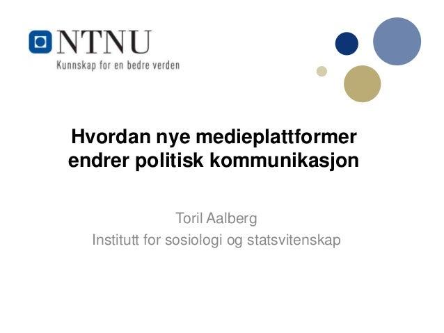 Hvordan nye medieplattformer endrer politisk kommunikasjon Toril Aalberg Institutt for sosiologi og statsvitenskap