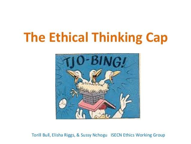 The Ethical Thinking Cap Torill Bull, Elisha Riggs, & Sussy Nchogu ISECN Ethics Working Group