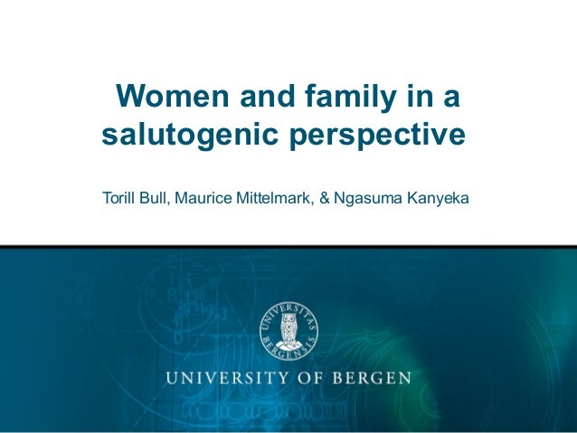 Women and family in a salutogenic perspective Torill Bull, Maurice Mittelmark, & Ngasuma Kanyeka