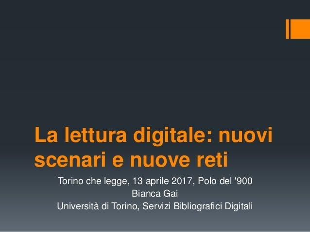 La lettura digitale: nuovi scenari e nuove reti Torino che legge, 13 aprile 2017, Polo del '900 Bianca Gai Università di T...